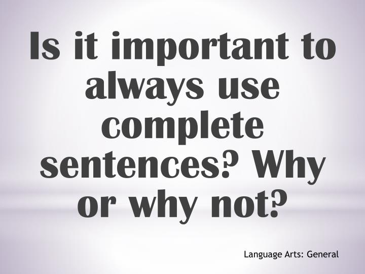 Is it important to always use complete sentences? Why or why not?