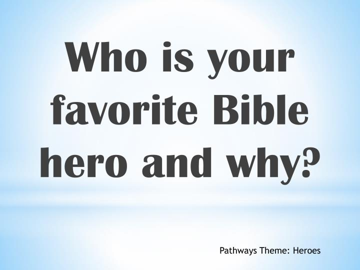 Who is your favorite Bible hero and why?