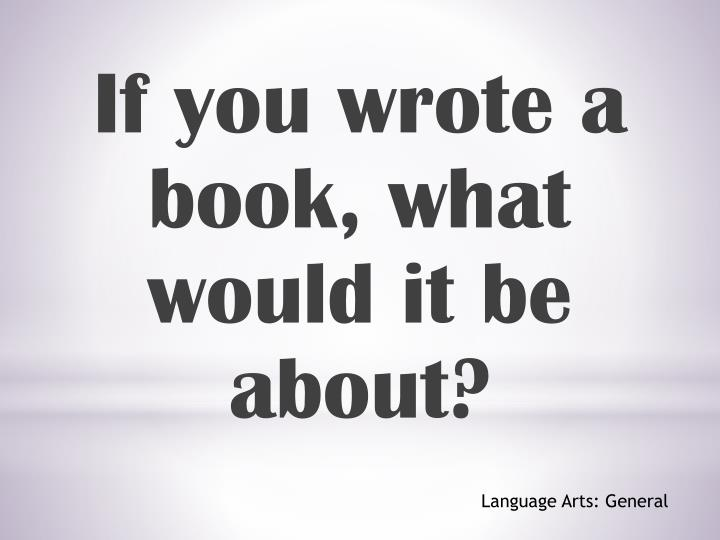 If you wrote a book, what would it be about?