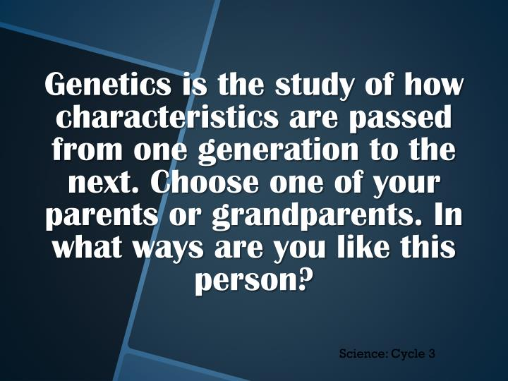 Genetics is the study of how characteristics are passed from one generation to the next. Choose one of your parents or grandparents. In what ways are you like this person?