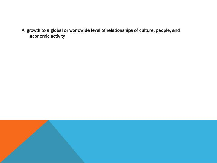 A. growth to a global or worldwide level of relationships of culture, people, and economic activity