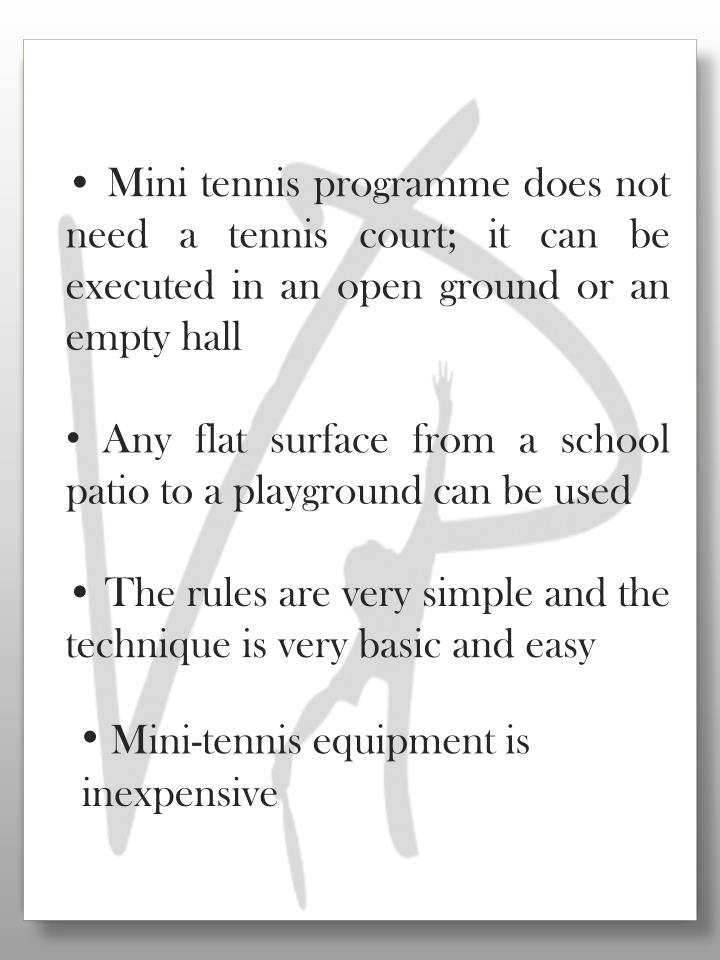 • Mini tennis programme does not need a tennis court; it can be executed in an open ground or an empty hall
