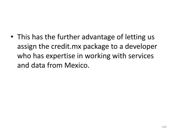 This has the further advantage of letting us assign the credit.mx package to a developer who has expertise in working with services and data from Mexico.