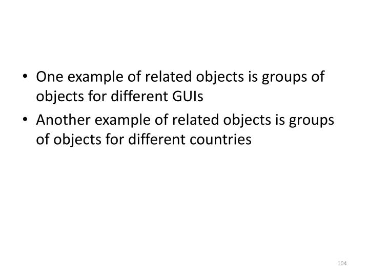 One example of related objects is groups of objects for different GUIs