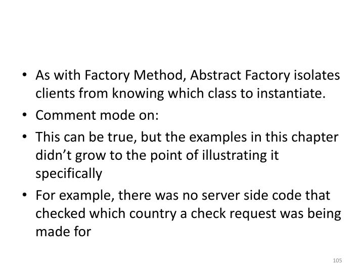 As with Factory Method, Abstract Factory isolates clients from knowing which class to instantiate.