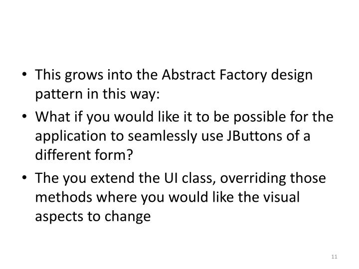 This grows into the Abstract Factory design pattern in this way: