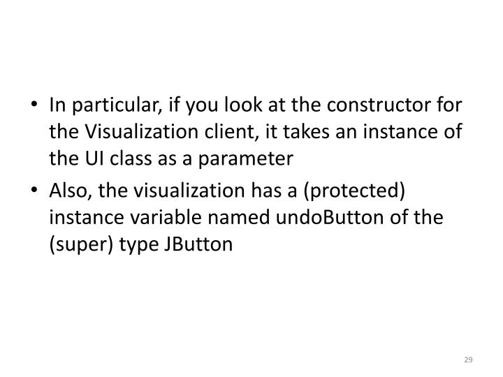 In particular, if you look at the constructor for the Visualization client, it takes an instance of the UI class as a parameter