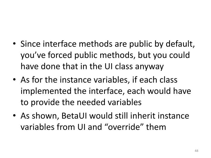 Since interface methods are public by default, you've forced public methods, but you could have done that in the UI class anyway