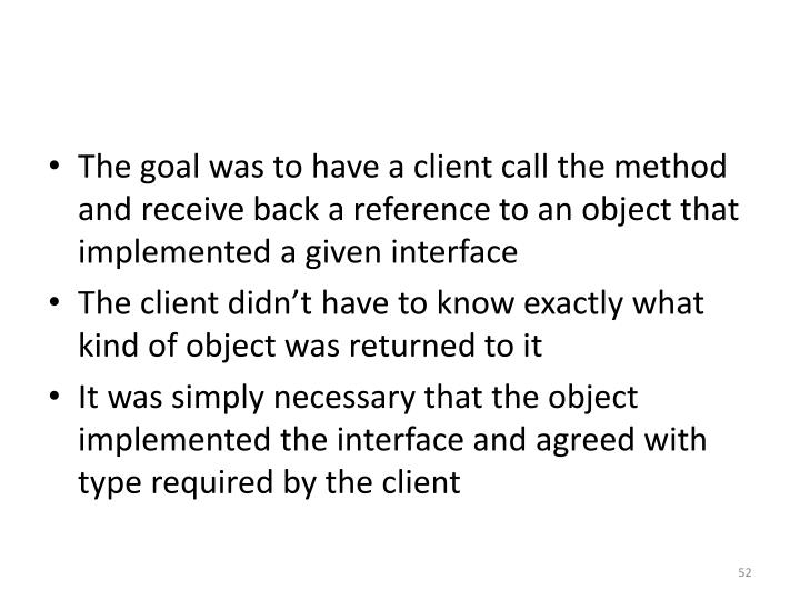 The goal was to have a client call the method and receive back a reference to an object that implemented a given interface