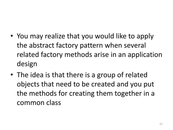 You may realize that you would like to apply the abstract factory pattern when several related factory methods arise in an application design