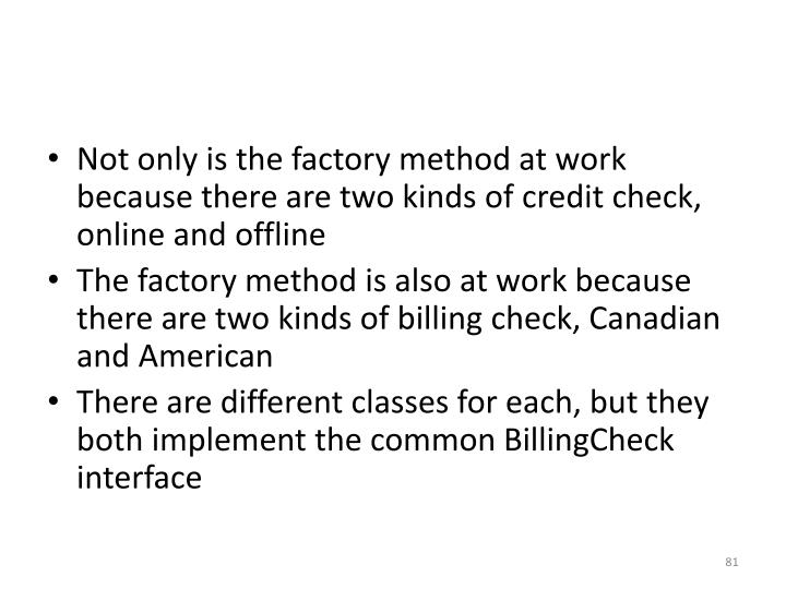 Not only is the factory method at work because there are two kinds of credit check, online and offline