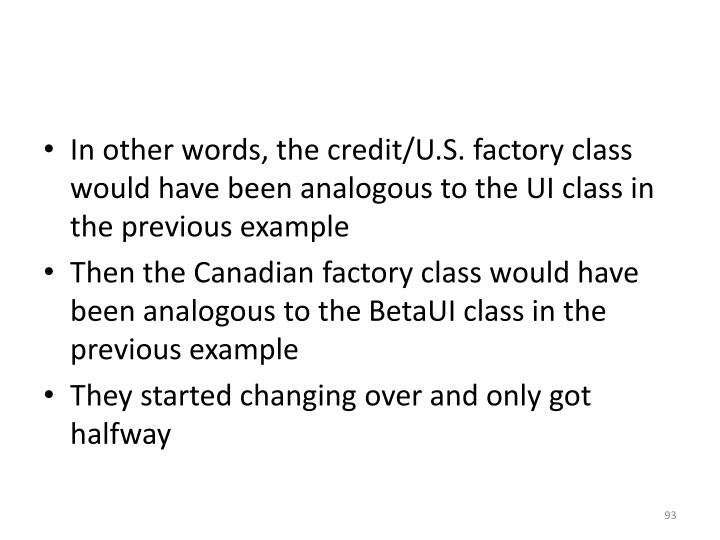 In other words, the credit/U.S. factory class would have been analogous to the UI class in the previous example