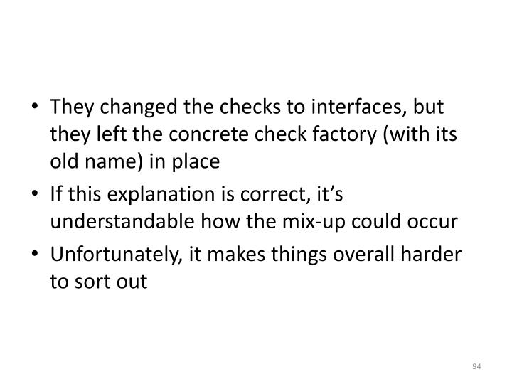They changed the checks to interfaces, but they left the concrete check factory (with its old name) in place