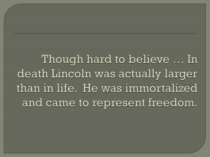 Though hard to believe … In death Lincoln was actually larger than in life.  He was immortalized and came to represent freedom.