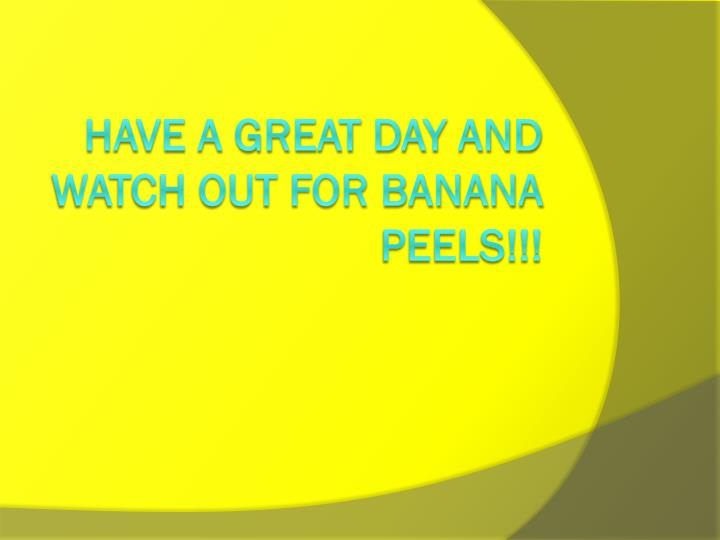 Have A GREAT DAY AND WATCH OUT FOR BANANA PEELS!!!