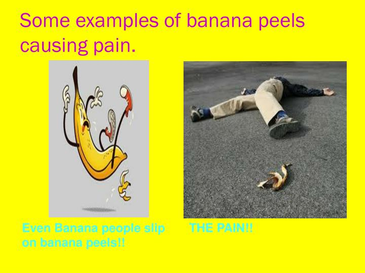Some examples of banana peels causing pain