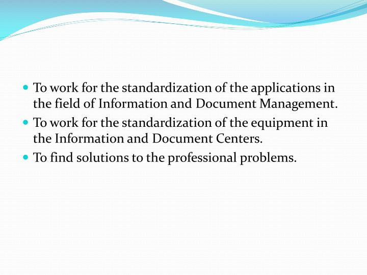 To work for the standardization of the applications in the field of Information and Document Management.