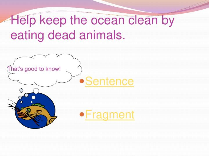 Help keep the ocean clean by eating dead animals.