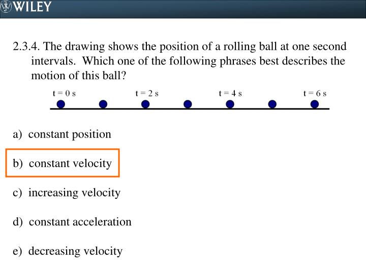 2.3.4. The drawing shows the position of a rolling ball at one second intervals.  Which one of the following phrases best describes the motion of this ball?