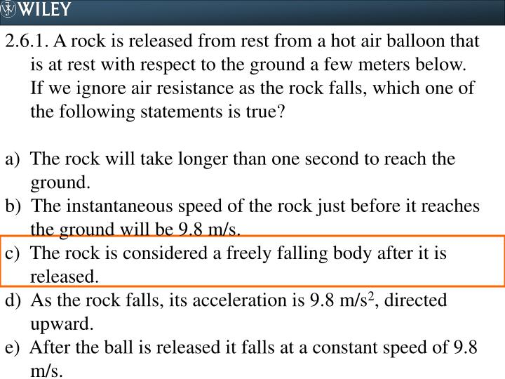 2.6.1. A rock is released from rest from a hot air balloon that is at rest with respect to the ground a few meters below.  If we ignore air resistance as the rock falls, which one of the following statements is true?