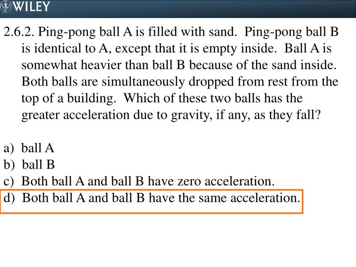 2.6.2. Ping-pong ball A is filled with sand.  Ping-pong ball B is identical to A, except that it is empty inside.  Ball A is somewhat heavier than ball B because of the sand inside.  Both balls are simultaneously dropped from rest from the top of a building.  Which of these two balls has the greater acceleration due to gravity, if any, as they fall?