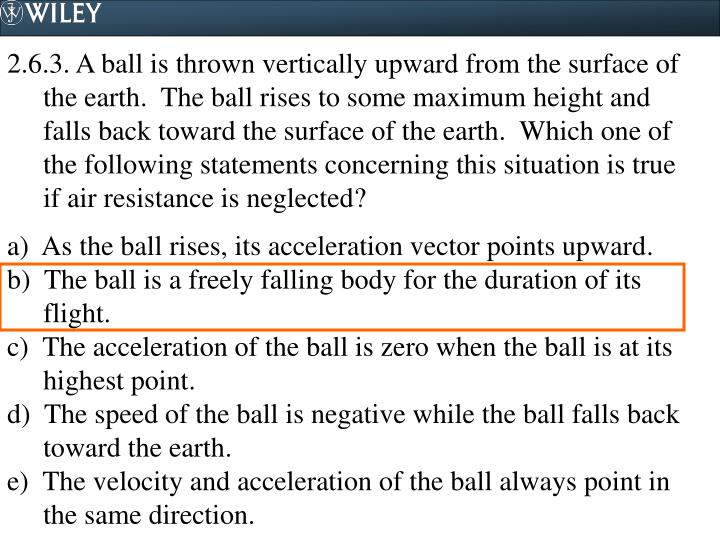 2.6.3. A ball is thrown vertically upward from the surface of the earth.  The ball rises to some maximum height and falls back toward the surface of the earth.  Which one of the following statements concerning this situation is true if air resistance is neglected