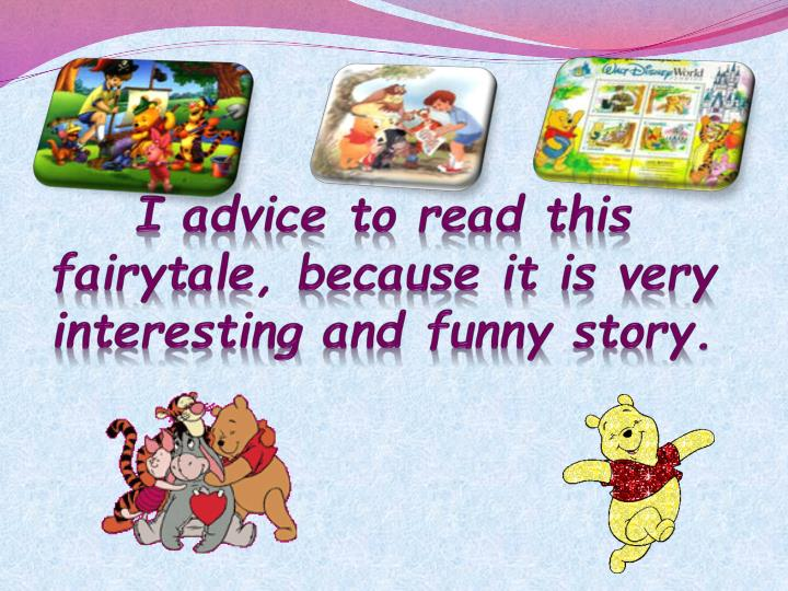 I advice to read this fairytale, because it is very interesting and funny story.