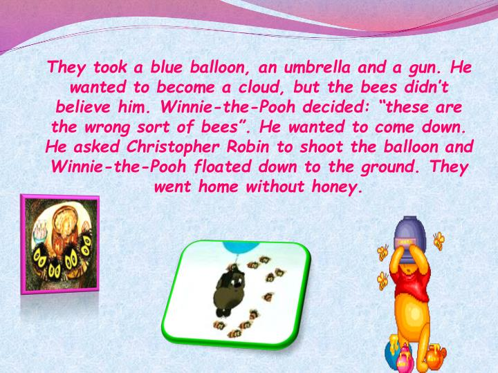 """They took a blue balloon, an umbrella and a gun. He wanted to become a cloud, but the bees didn't believe him. Winnie-the-Pooh decided: """"these are the wrong sort of bees"""". He wanted to come down. He asked Christopher Robin to shoot the balloon and Winnie-the-Pooh floated down to the ground. They went home without honey."""
