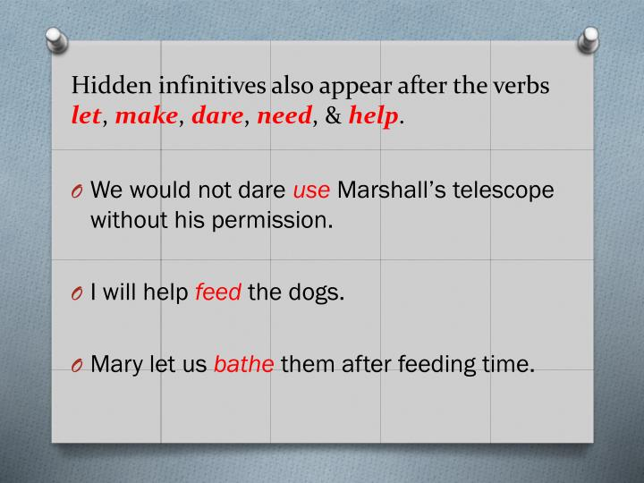 Hidden infinitives also appear after the verbs let make dare need help