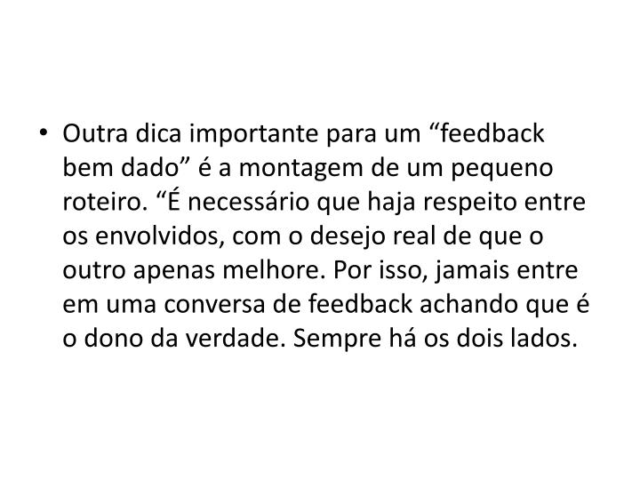 """Outra dica importante para um """"feedback bem dado"""" é a montagem de um pequeno roteiro. """"É necessário que haja respeito entre os envolvidos, com o desejo real de que o outro apenas melhore. Por isso, jamais entre em uma conversa de feedback achando que é o dono da verdade. Sempre há os dois"""