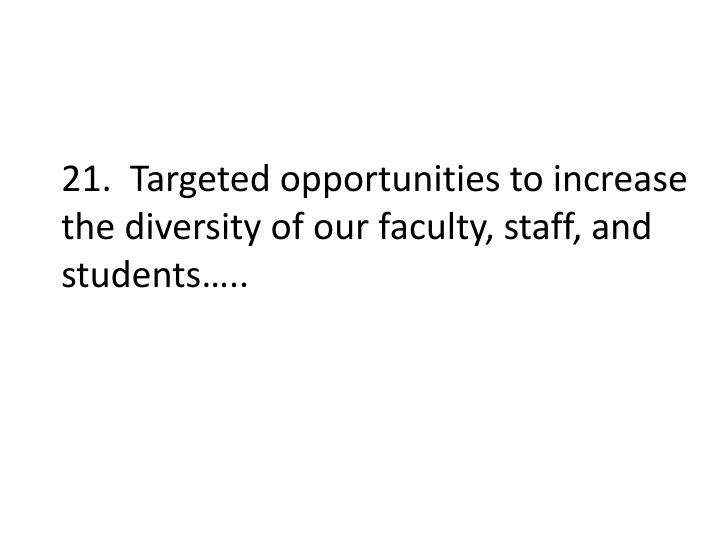 21.  Targeted opportunities to increase the diversity of our faculty, staff, and students…..