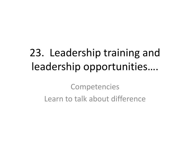 23.  Leadership training and leadership opportunities….