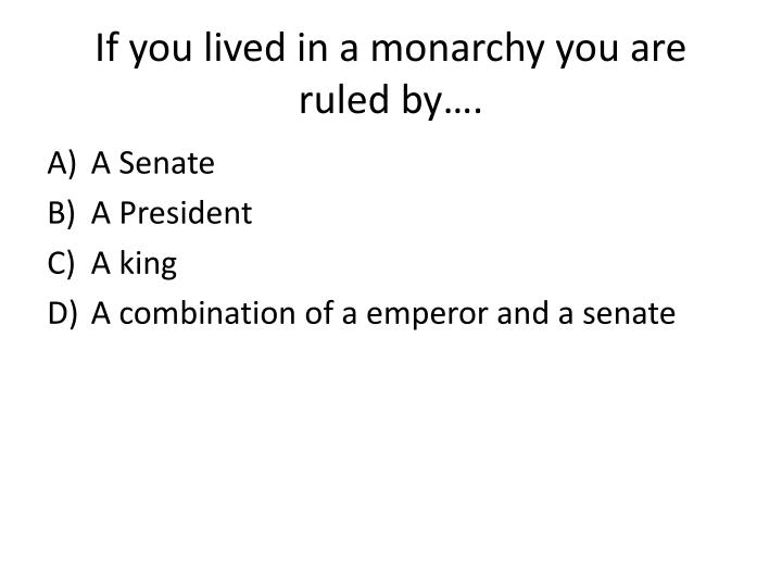 If you lived in a monarchy you are ruled by….