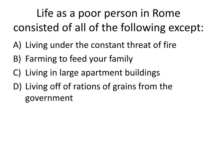 Life as a poor person in Rome consisted of all of the following except: