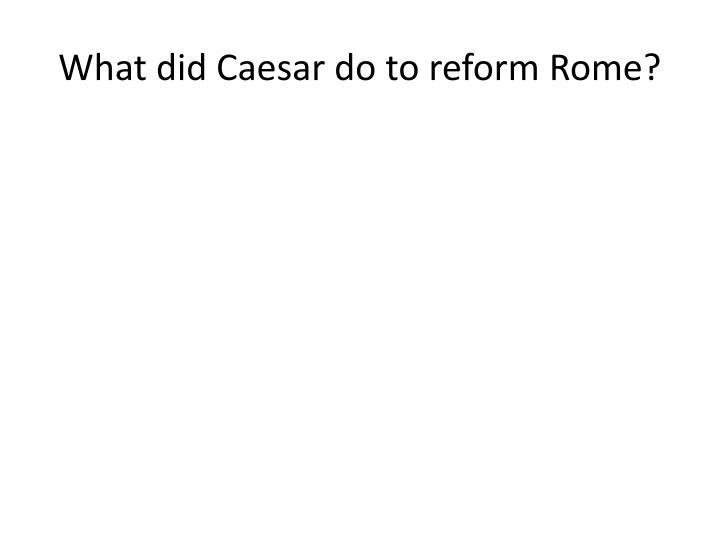 What did Caesar do to reform Rome?