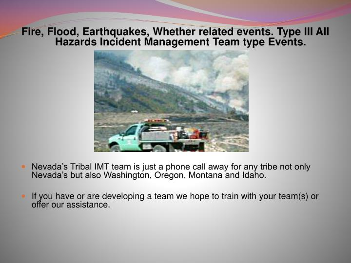 Fire, Flood, Earthquakes, Whether related events. Type III All Hazards Incident Management Team type Events.