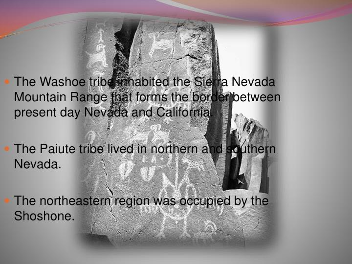The Washoe tribe inhabited the Sierra Nevada Mountain Range that forms the border between present day Nevada and California.