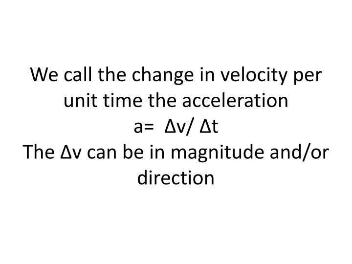 We call the change in velocity per unit time the acceleration