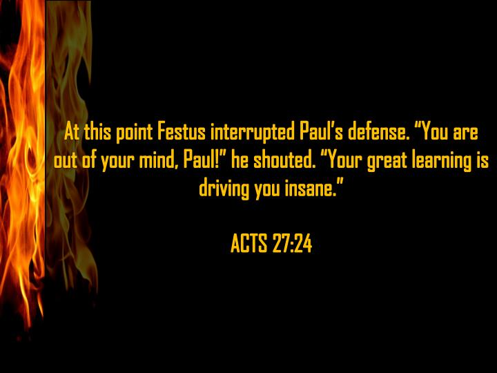 "At this point Festus interrupted Paul's defense. ""You are out of your mind, Paul!"" he shouted. ""Your great learning is driving you insane"