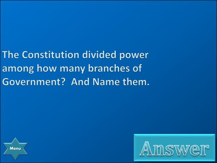 The Constitution divided power among how many branches of Government?  And Name them.