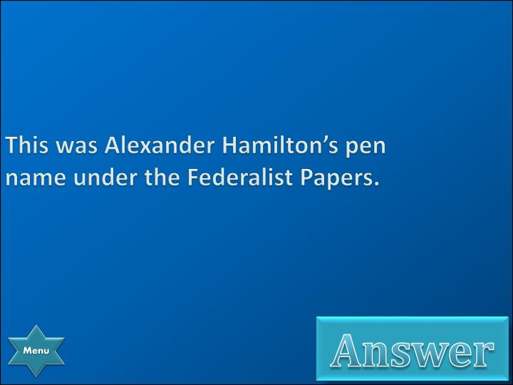 This was Alexander Hamilton's pen name under the Federalist Papers.