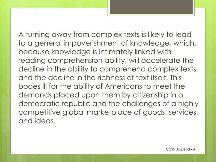 A turning away from complex texts is likely to lead to a general impoverishment of knowledge, which, because knowledge is intimately linked with reading comprehension ability, will accelerate the decline in the ability to comprehend complex texts and the decline in the richness of text itself. This bodes ill for the ability of Americans to meet the demands placed upon them by citizenship in a democratic republic and the challenges of a highly competitive global marketplace of goods, services, and ideas.