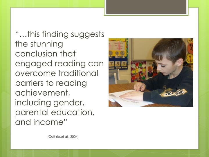 """…this finding suggests the stunning conclusion that engaged reading can overcome traditional barriers to reading achievement, including gender, parental education, and income"""