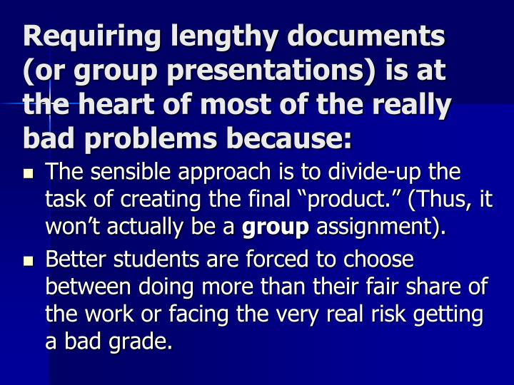 Requiring lengthy documents (or group presentations) is at the heart of most of the really bad problems because: