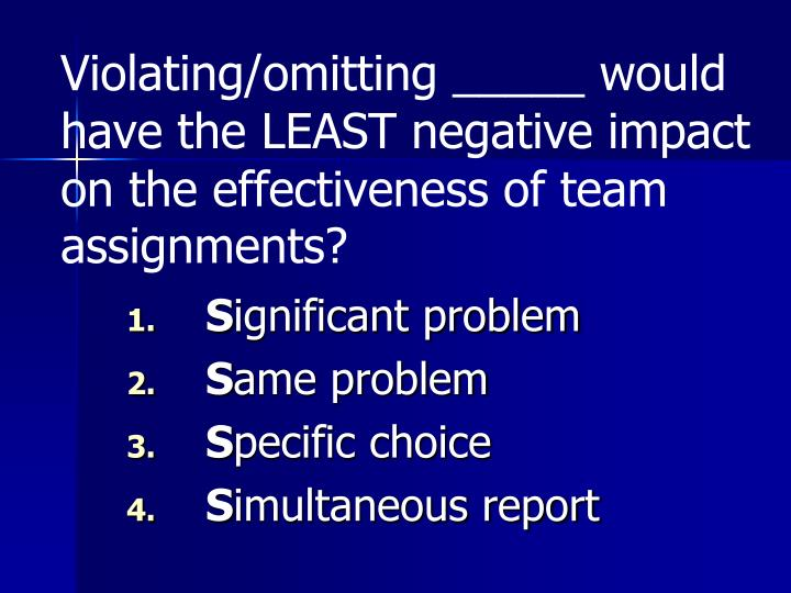 Violating/omitting _____ would have the LEAST negative impact on the effectiveness of team assignments?