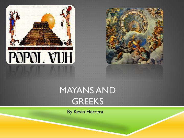 greeks compared to the mayans The mayan astronomy was driven by the unique and rich mythology of the mayans and their belief in the structure and order of the universe, which they perceived as made of overlapping cycles, interdependent upon each other discerning these cycles was the key to prediction and to understanding the whim of the gods and spirits time was the.