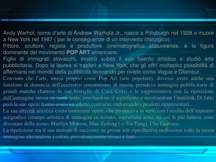 Andy Warhol, nome d'arte di Andrew Warhola Jr., nasce a Pittsburgh nel 1928 e muore a New York nel 1987 ( per le conseguenze di un intervento chirurgico).
