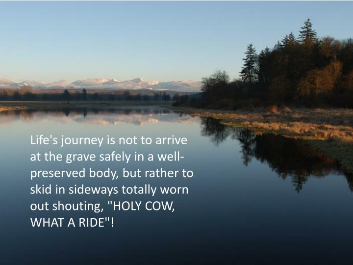 "Life's journey is not to arrive at the grave safely in a well-preserved body, but rather to skid in sideways totally worn out shouting, ""HOLY COW, WHAT A RIDE""!"