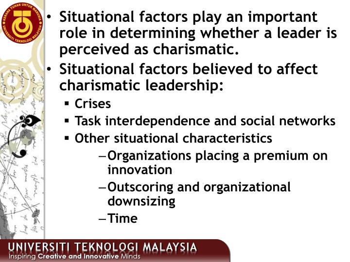 Situational factors play an important role in determining whether a leader is perceived as charismatic.