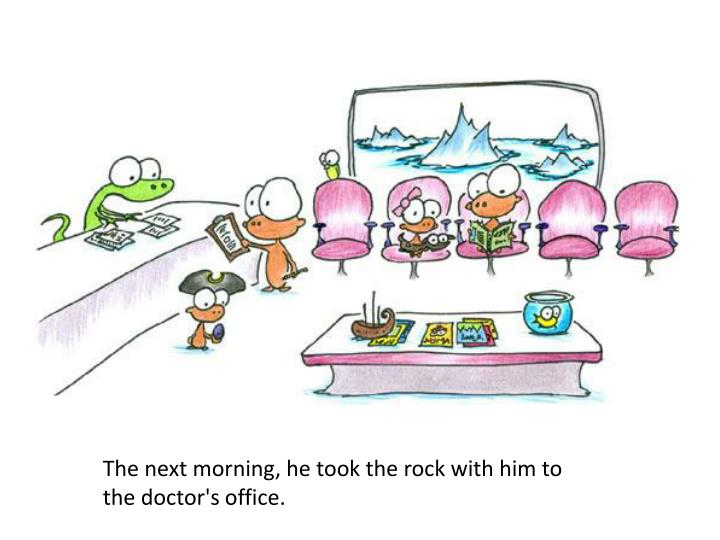 The next morning, he took the rock with him to the doctor's office.